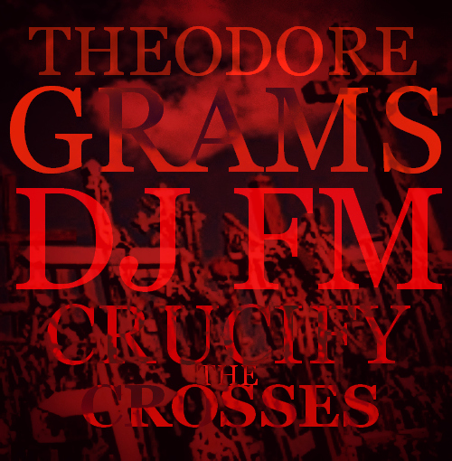 theodore-grams-crucify-the-crosses-prod-by-theodore-grams-HHS1987-2012 Theodore Grams - Crucify The Crosses (Prod by @PhratBabyJesus)
