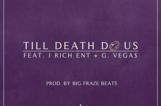 Big Fraze (@BigFrazeBeats) Ft. J Rich (@JRichENT) & G.Vega$ (@BlockNRollVegas) – Till Death Do Us