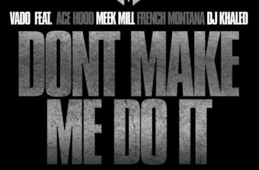 Vado – Don't Make Me Do It Ft. Ace Hood, Meek Mill, French Montana & DJ Khaled