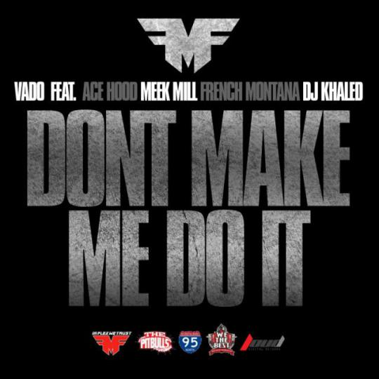 Vado - Don't Make Me Do It Ft. Ace Hood, Meek Mill, French Montana & DJ Khaled