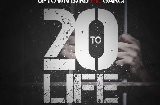 Uptown Byrd – 20 To Life Ft. Garci