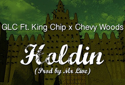 GLC – Holdin Ft. King Chip & Chevy Woods (Prod. By Mr. Live)