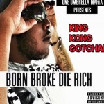 King Kong Gotcha – Born Broke Die Rich (Mixtape)