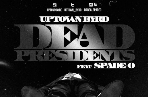 Uptown Byrd – Dead Presidents Ft Spade-O
